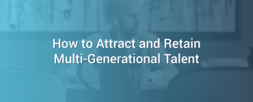 How to Attract and Retain Multi-Generational Talent