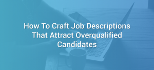 ow To Craft Job Descriptions That Attract Overqualified Candidates