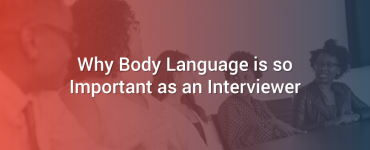 Why Body Language is so Important as an Interviewer