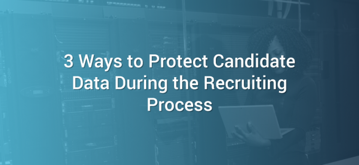 3 Ways to Protect Candidate Data During the Recruiting Process