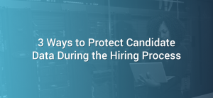 3 Ways to Protect Candidate Data During the Hiring Process