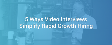 5 Ways Video Interviews Simplify Rapid Growth Hiring
