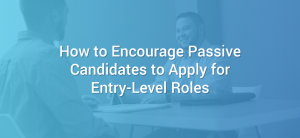 How to Encourage Passive Candidates to Apply for Entry-Level Roles