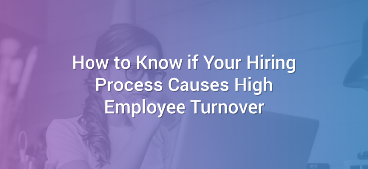 How to Know if Your Hiring Process Causes High Employee Turnover