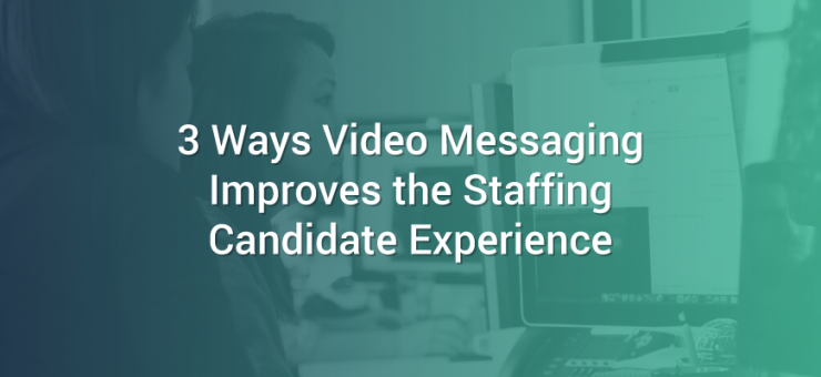 3 Ways Video Messaging Improves the Staffing Candidate Experience