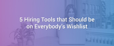 5 Hiring Tools that Should be on Everybody's Wishlist