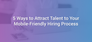 5 Ways to Attract Talent to Your Mobile-Friendly Hiring Process