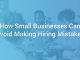 How Small Businesses Can Avoid Making Hiring Mistakes