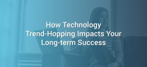 How Technology Trend-Hopping Impacts Your Long-term Success