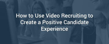 How to Use Video Recruiting to Create a Positive Candidate Experience