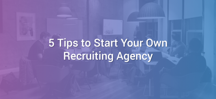 5 Tips to Start Your Own Recruiting Agency