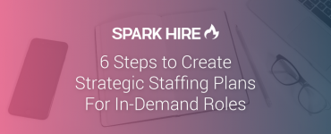 6 Steps to Create Strategic Staffing Plans for In-Demand Roles