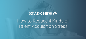 How to Reduce 4 Kinds of Talent Acquisition Stress