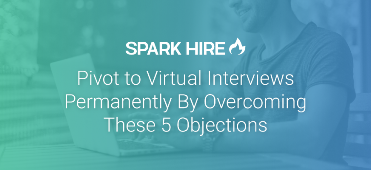 Pivot to Virtual Interviews Permanently by Overcoming These 5 Objections