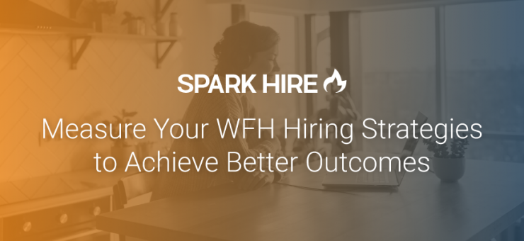 Measure Your WFH Hiring Strategies to Achieve Better Outcomes